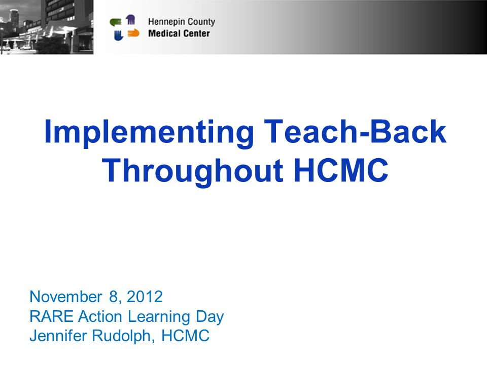 Implementing Teach-Back Throughout HCMC November 8, 2012 RARE Action Learning Day Jennifer Rudolph, HCMC