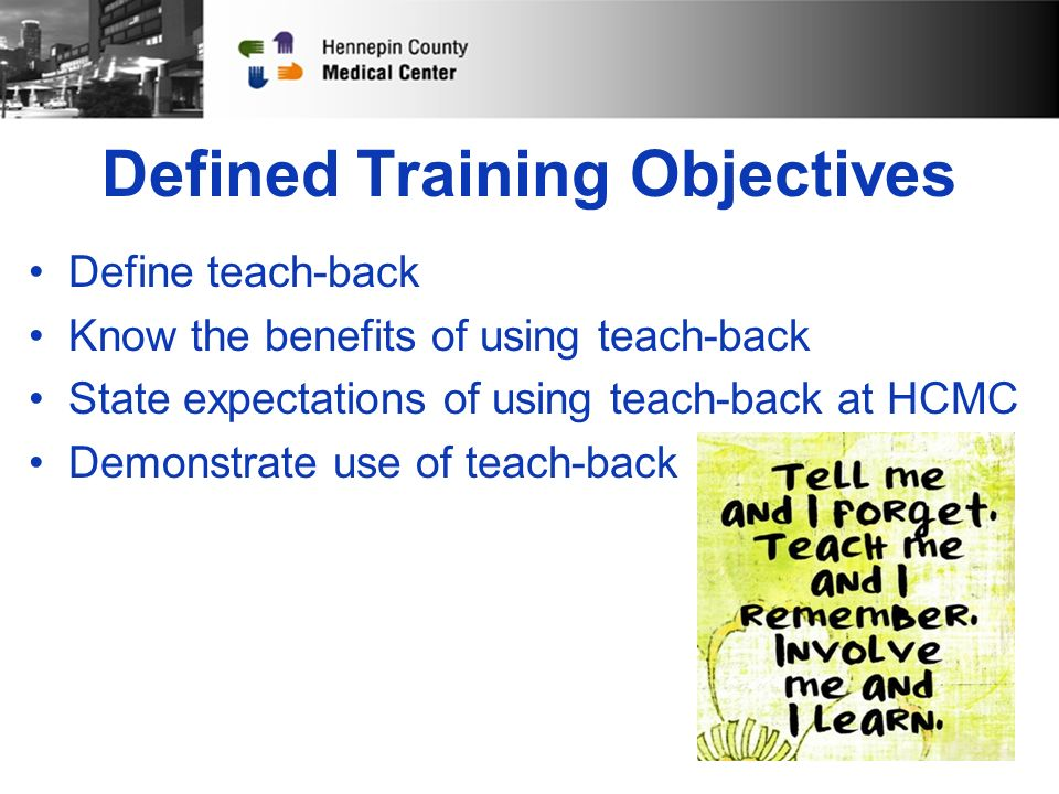 Defined Training Objectives Define teach-back Know the benefits of using teach-back State expectations of using teach-back at HCMC Demonstrate use of