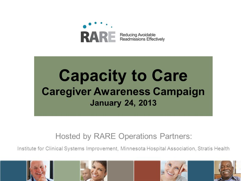 Capacity to Care Caregiver Awareness Campaign January 24, 2013 Hosted by RARE Operations Partners: Institute for Clinical Systems Improvement, Minnesota Hospital Association, Stratis Health