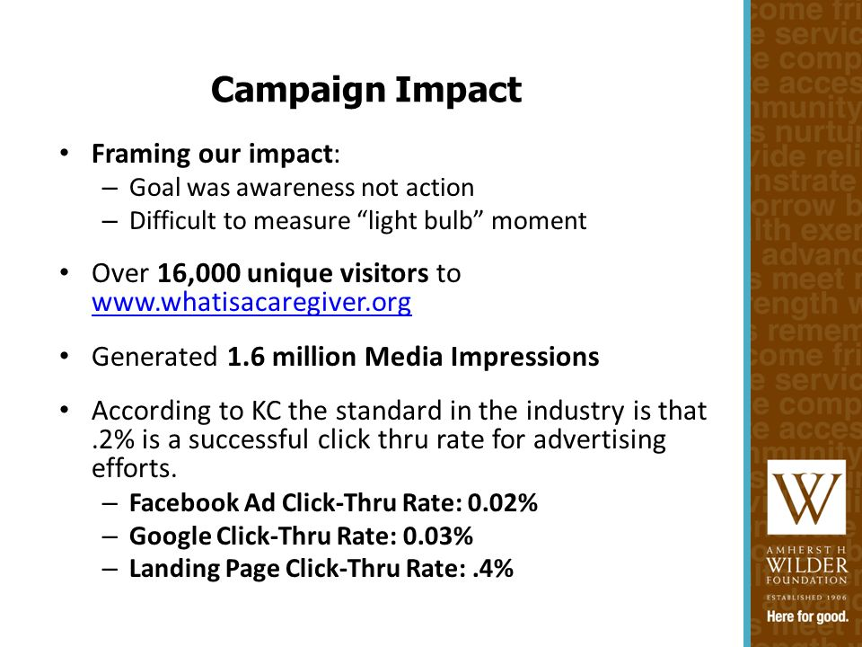 Framing our impact: – Goal was awareness not action – Difficult to measure light bulb moment Over 16,000 unique visitors to www.whatisacaregiver.org www.whatisacaregiver.org Generated 1.6 million Media Impressions According to KC the standard in the industry is that.2% is a successful click thru rate for advertising efforts.