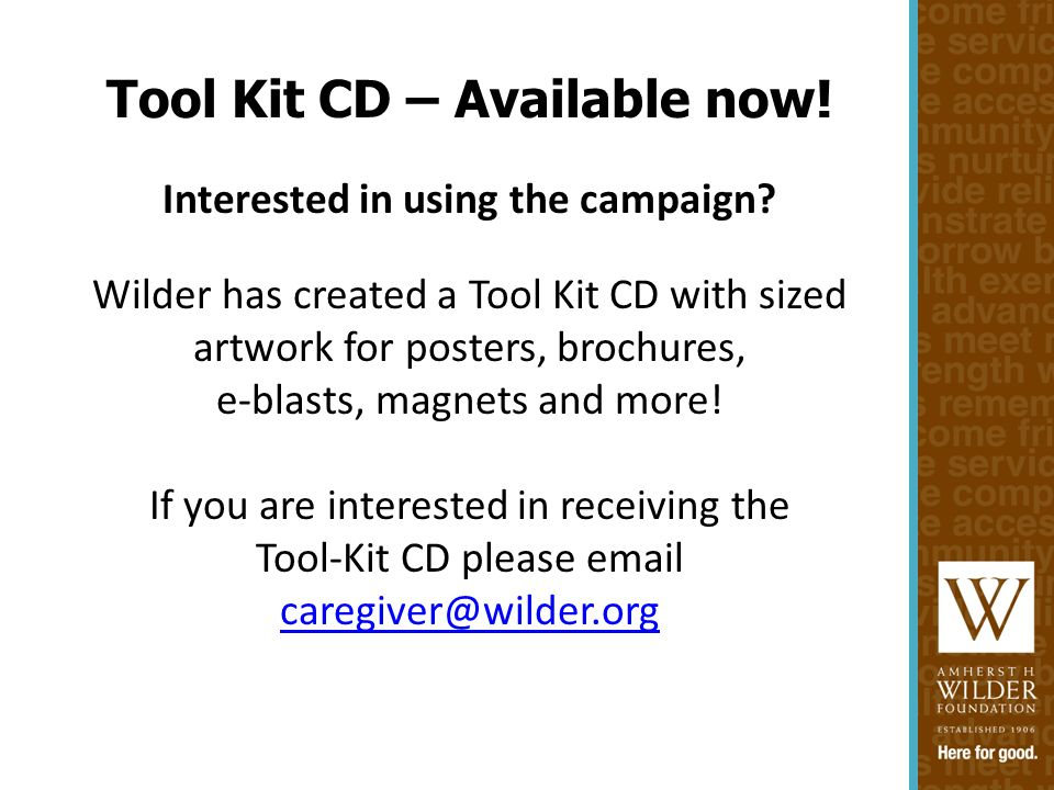Interested in using the campaign? Wilder has created a Tool Kit CD with sized artwork for posters, brochures, e-blasts, magnets and more! If you are i