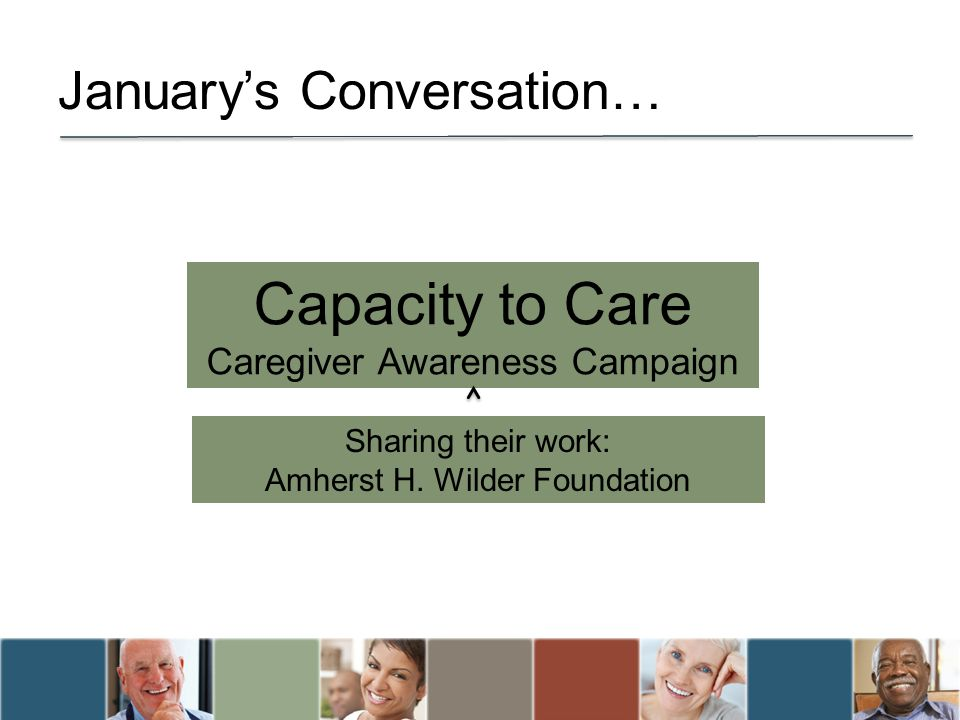 Januarys Conversation… Capacity to Care Caregiver Awareness Campaign Sharing their work: Amherst H.