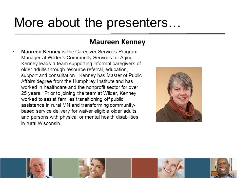 More about the presenters… Maureen Kenney is the Caregiver Services Program Manager at Wilders Community Services for Aging. Kenney leads a team suppo