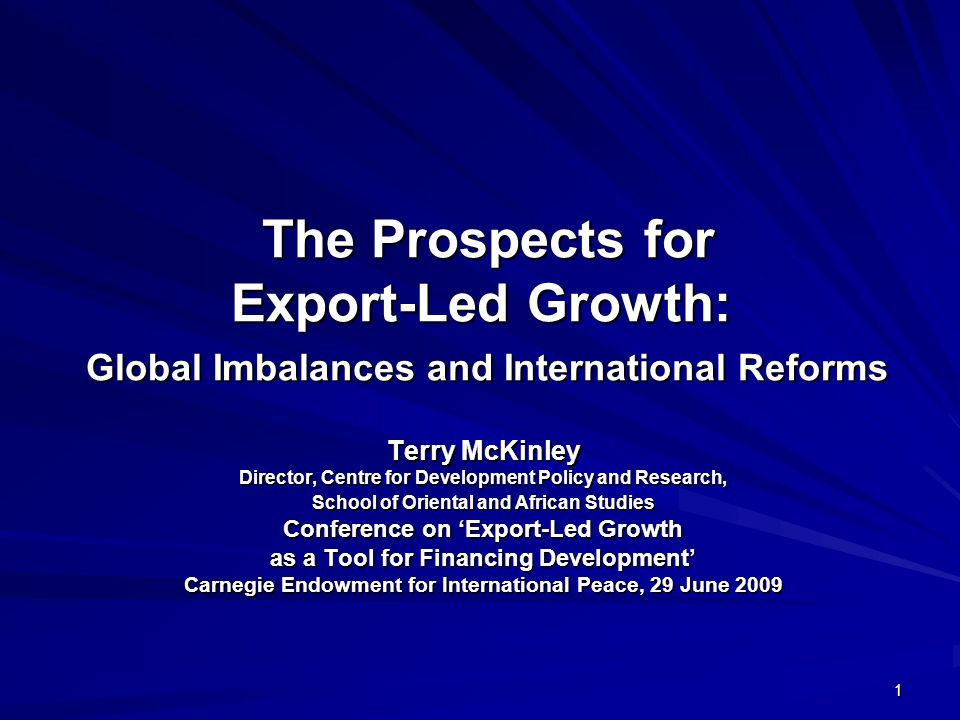 1 The Prospects for Export-Led Growth: Global Imbalances and International Reforms The Prospects for Export-Led Growth: Global Imbalances and International Reforms Terry McKinley Director, Centre for Development Policy and Research, School of Oriental and African Studies Conference on Export-Led Growth as a Tool for Financing Development Carnegie Endowment for International Peace, 29 June 2009