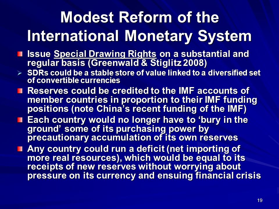 19 Modest Reform of the International Monetary System Issue Special Drawing Rights on a substantial and regular basis (Greenwald & Stiglitz 2008) SDRs could be a stable store of value linked to a diversified set of convertible currencies SDRs could be a stable store of value linked to a diversified set of convertible currencies Reserves could be credited to the IMF accounts of member countries in proportion to their IMF funding positions (note Chinas recent funding of the IMF) Each country would no longer have to bury in the ground some of its purchasing power by precautionary accumulation of its own reserves Any country could run a deficit (net importing of more real resources), which would be equal to its receipts of new reserves without worrying about pressure on its currency and ensuing financial crisis