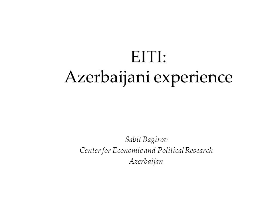 EITI: Azerbaijani experience Sabit Bagirov Center for Economic and Political Research Аzerbaijan
