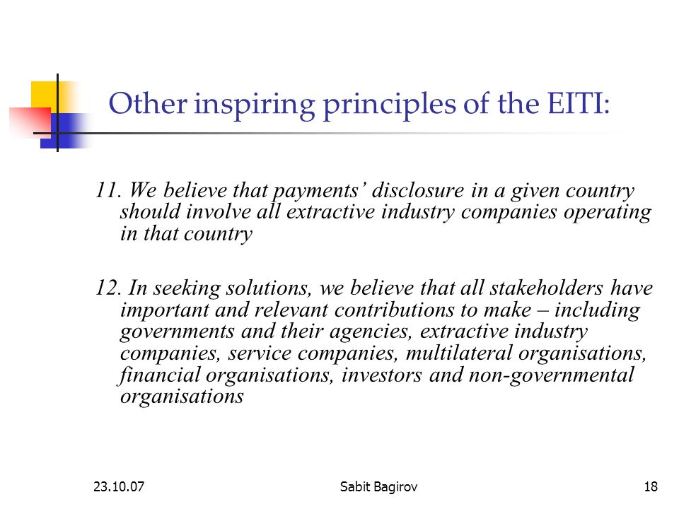 23.10.07Sabit Bagirov18 Other inspiring principles of the EITI: 11. We believe that payments disclosure in a given country should involve all extracti