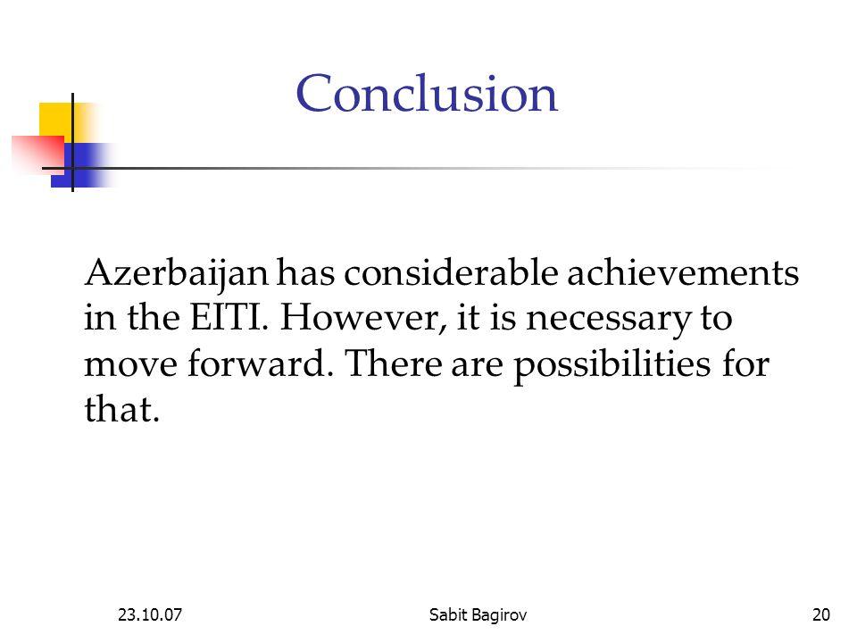 23.10.07Sabit Bagirov20 Conclusion Azerbaijan has considerable achievements in the EITI.