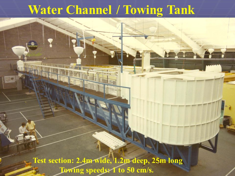 Water Channel / Towing Tank Test section: 2.4m wide, 1.2m deep, 25m long Towing speeds: 1 to 50 cm/s.