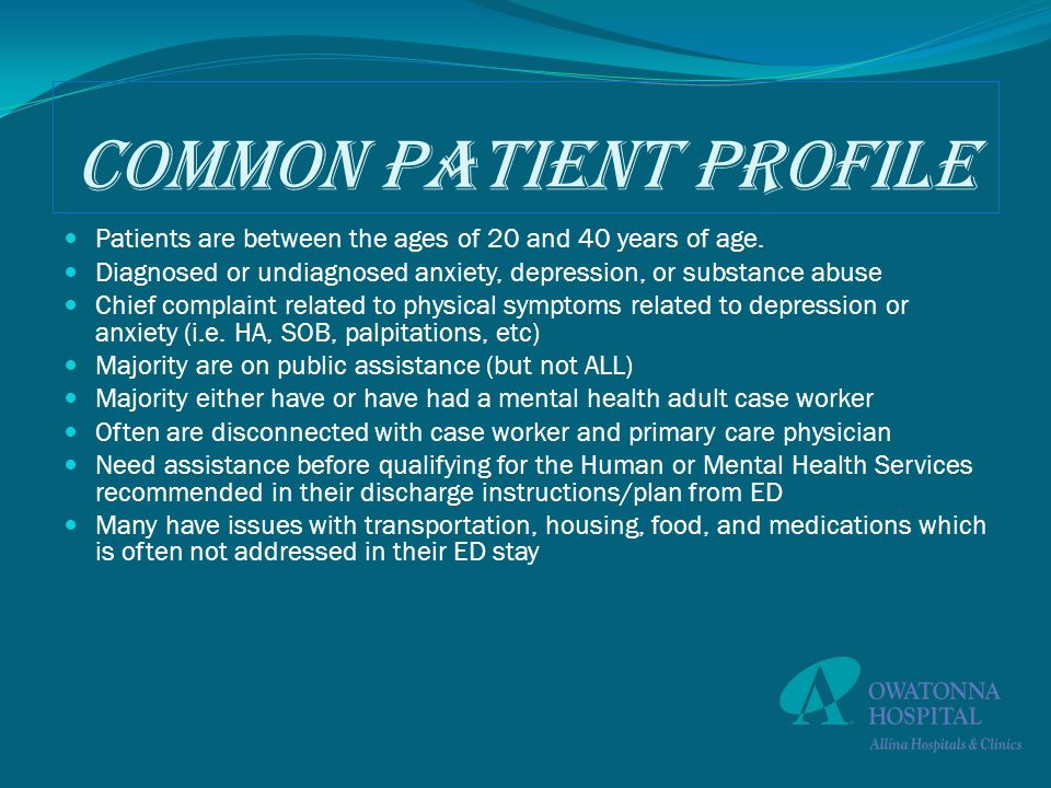 Common Patient Profile Patients are between the ages of 20 and 40 years of age. Diagnosed or undiagnosed anxiety, depression, or substance abuse Chief