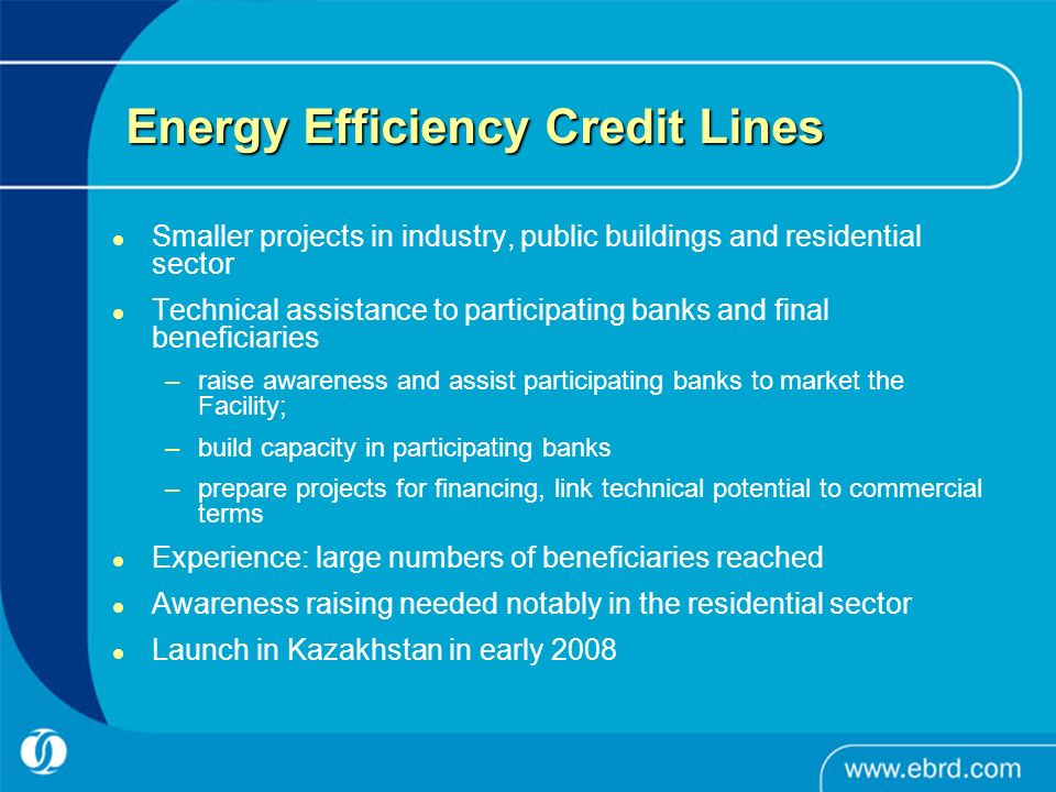 Energy Efficiency Credit Lines Smaller projects in industry, public buildings and residential sector Technical assistance to participating banks and final beneficiaries –raise awareness and assist participating banks to market the Facility; –build capacity in participating banks –prepare projects for financing, link technical potential to commercial terms Experience: large numbers of beneficiaries reached Awareness raising needed notably in the residential sector Launch in Kazakhstan in early 2008