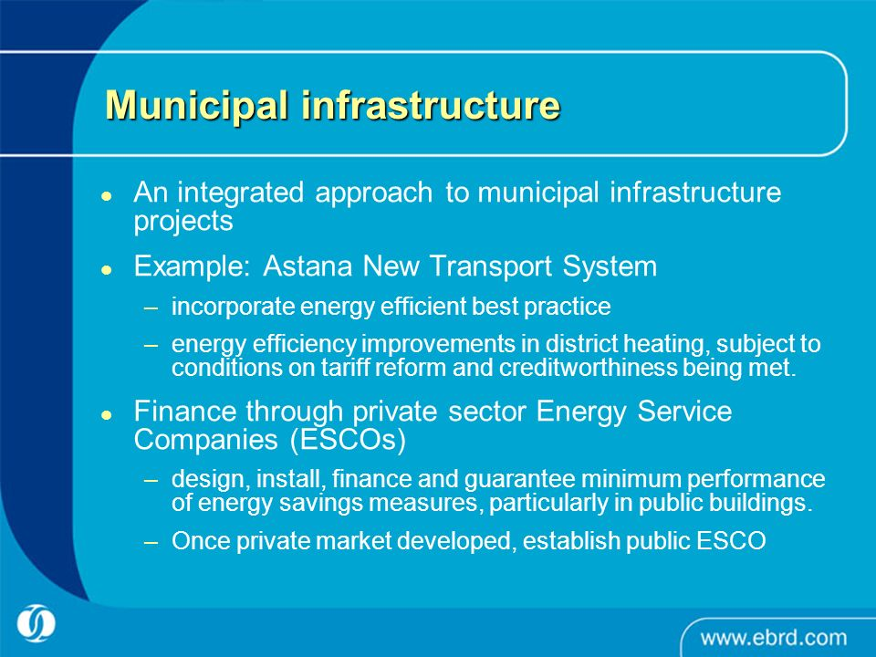 Municipal infrastructure An integrated approach to municipal infrastructure projects Example: Astana New Transport System –incorporate energy efficient best practice –energy efficiency improvements in district heating, subject to conditions on tariff reform and creditworthiness being met.