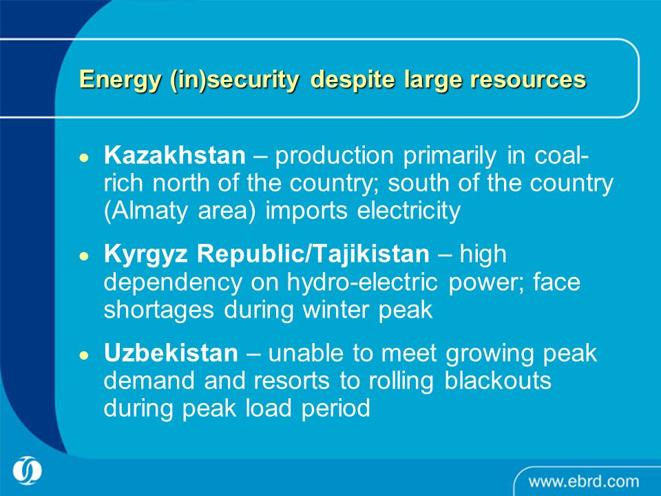 Energy (in)security despite large resources Kazakhstan – production primarily in coal- rich north of the country; south of the country (Almaty area) imports electricity Kyrgyz Republic/Tajikistan – high dependency on hydro-electric power; face shortages during winter peak Uzbekistan – unable to meet growing peak demand and resorts to rolling blackouts during peak load period