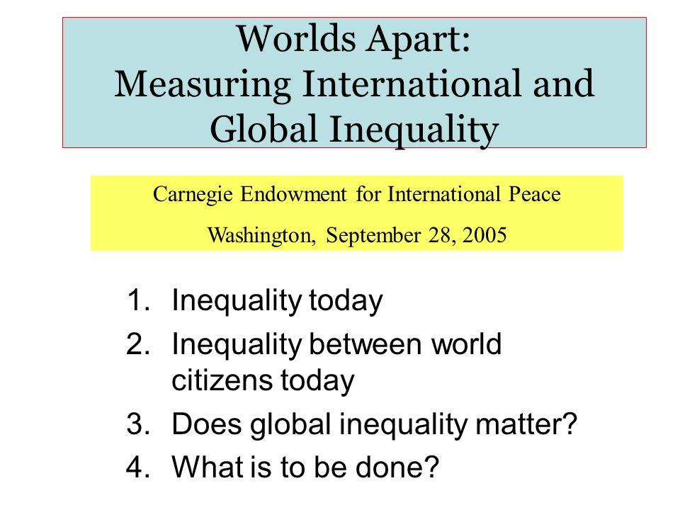 Worlds Apart: Measuring International and Global Inequality 1.Inequality today 2.Inequality between world citizens today 3.Does global inequality matter.