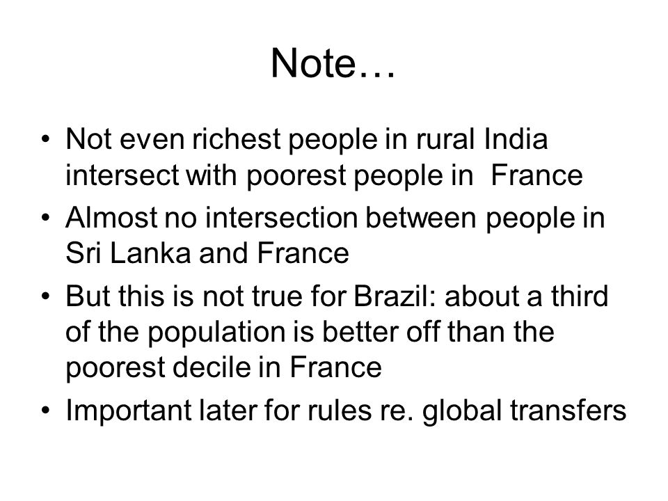 Note… Not even richest people in rural India intersect with poorest people in France Almost no intersection between people in Sri Lanka and France But this is not true for Brazil: about a third of the population is better off than the poorest decile in France Important later for rules re.
