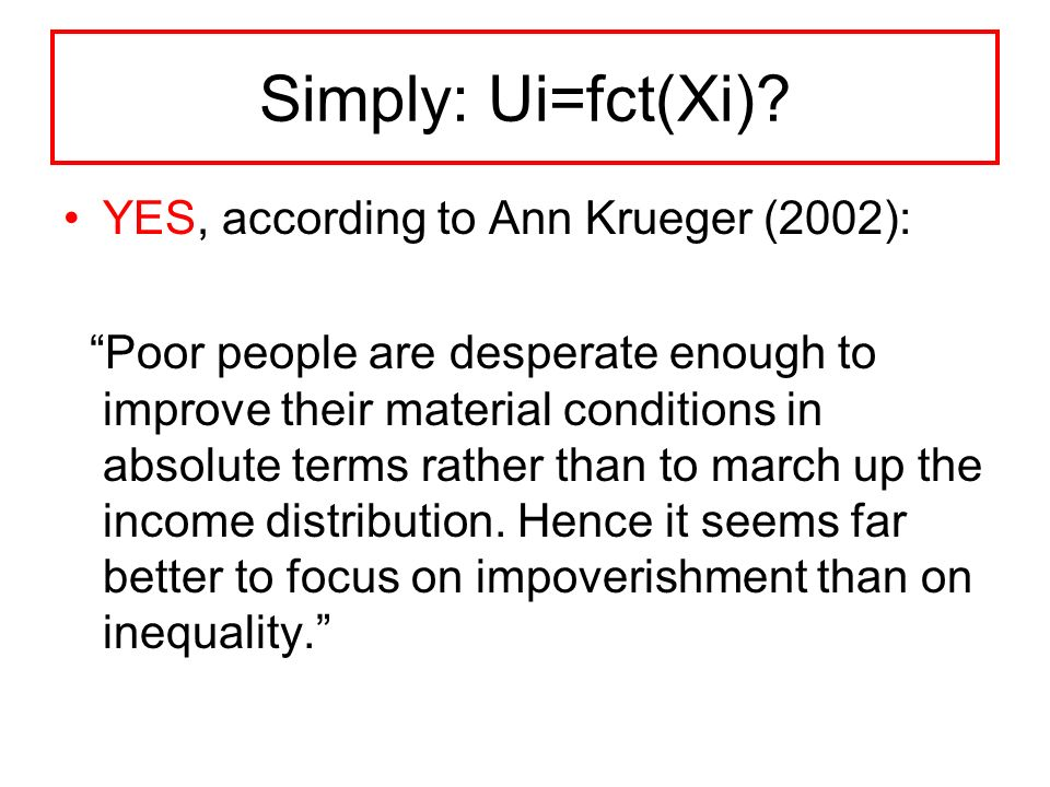 Simply: Ui=fct(Xi)? YES, according to Ann Krueger (2002): Poor people are desperate enough to improve their material conditions in absolute terms rath