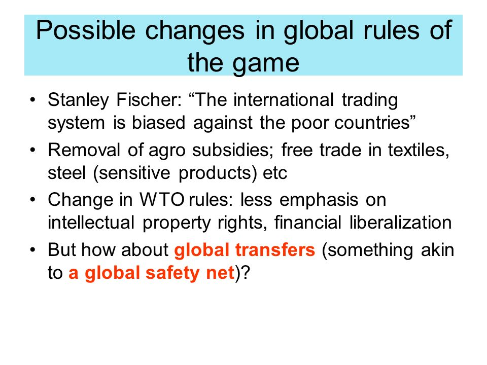 Possible changes in global rules of the game Stanley Fischer: The international trading system is biased against the poor countries Removal of agro subsidies; free trade in textiles, steel (sensitive products) etc Change in WTO rules: less emphasis on intellectual property rights, financial liberalization But how about global transfers (something akin to a global safety net)