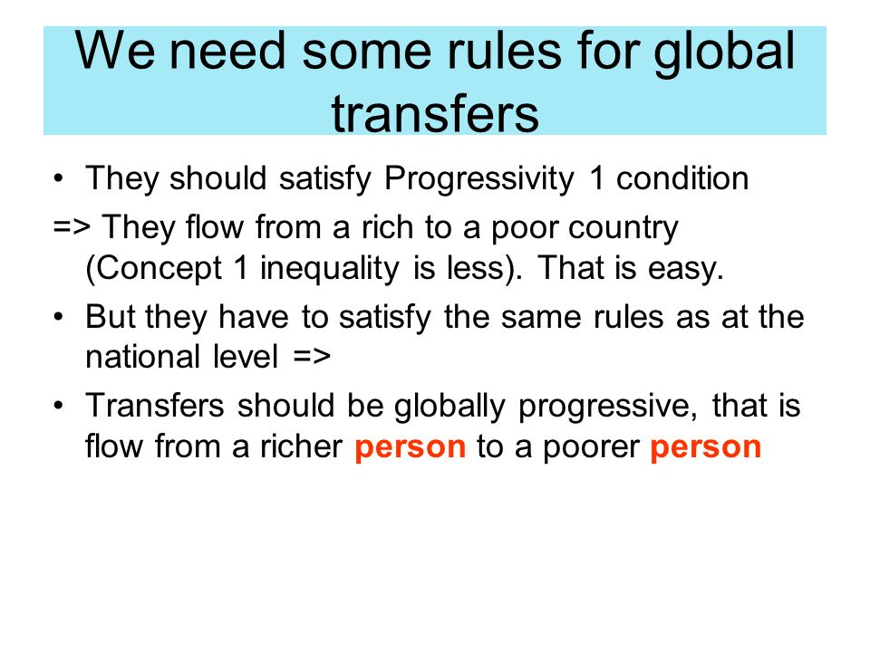 We need some rules for global transfers They should satisfy Progressivity 1 condition => They flow from a rich to a poor country (Concept 1 inequality is less).