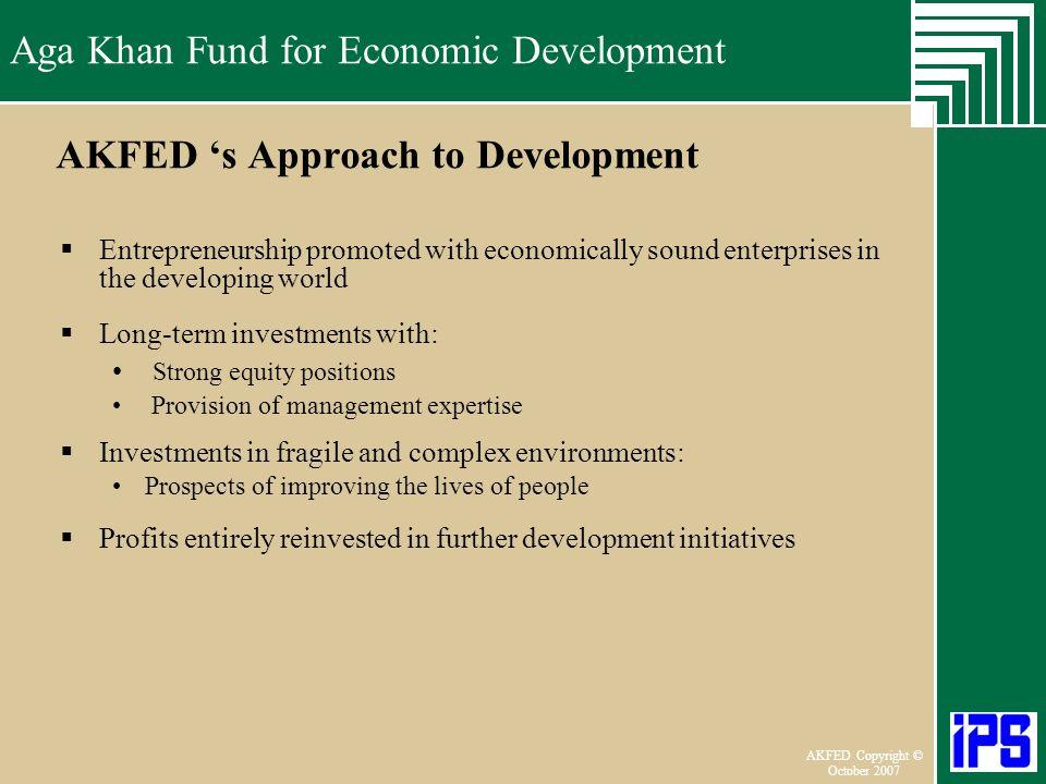 Aga Khan Fund for Economic Development June 2006 AKFED Copyright © October 2007 Aga Khan Fund for Economic Development AKFED s Approach to Development