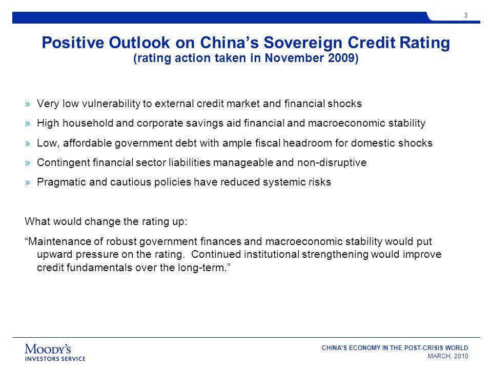 CHINAS ECONOMY IN THE POST-CRISIS WORLD MARCH, 2010 3 Positive Outlook on Chinas Sovereign Credit Rating (rating action taken in November 2009) »Very low vulnerability to external credit market and financial shocks »High household and corporate savings aid financial and macroeconomic stability »Low, affordable government debt with ample fiscal headroom for domestic shocks »Contingent financial sector liabilities manageable and non-disruptive »Pragmatic and cautious policies have reduced systemic risks What would change the rating up: Maintenance of robust government finances and macroeconomic stability would put upward pressure on the rating.