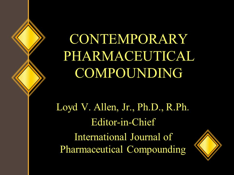 CONTEMPORARY PHARMACEUTICAL COMPOUNDING Loyd V. Allen, Jr., Ph.D., R.Ph. Editor-in-Chief International Journal of Pharmaceutical Compounding