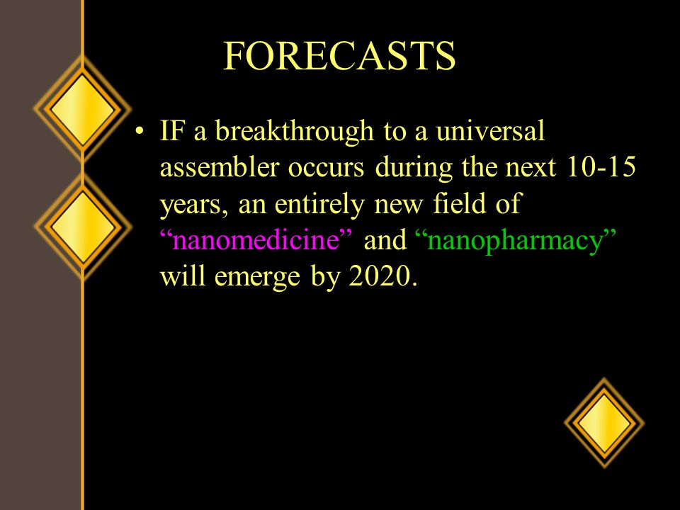 FORECASTS IF a breakthrough to a universal assembler occurs during the next 10-15 years, an entirely new field of nanomedicine and nanopharmacy will e
