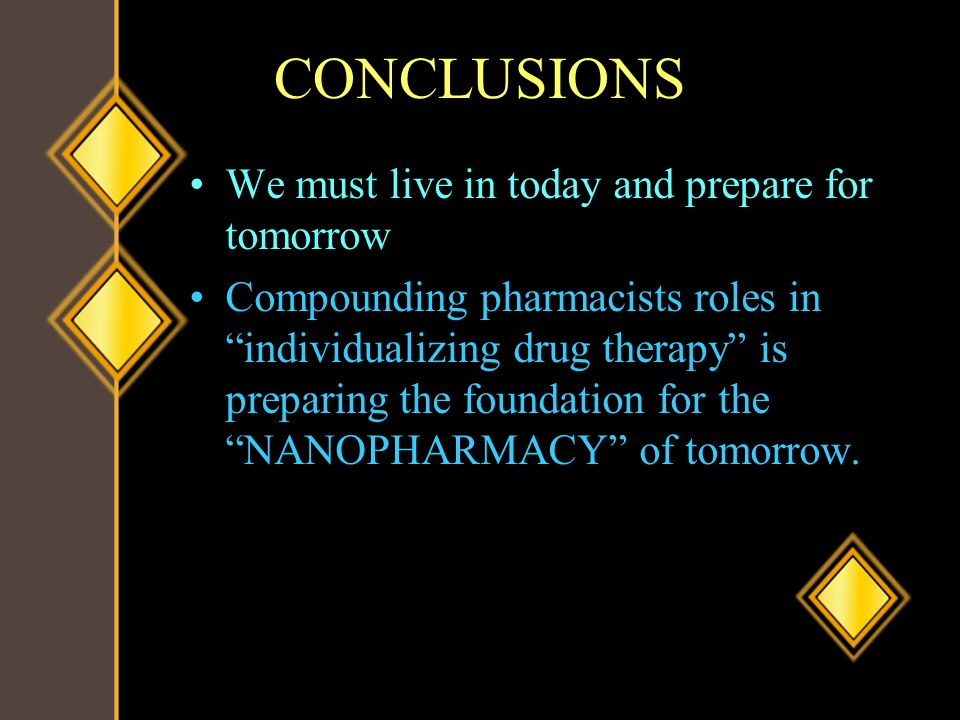 CONCLUSIONS We must live in today and prepare for tomorrow Compounding pharmacists roles in individualizing drug therapy is preparing the foundation f