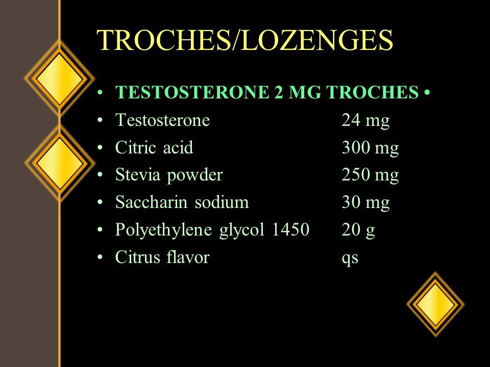 TROCHES/LOZENGES TESTOSTERONE 2 MG TROCHES Testosterone24 mg Citric acid300 mg Stevia powder250 mg Saccharin sodium30 mg Polyethylene glycol 145020 g