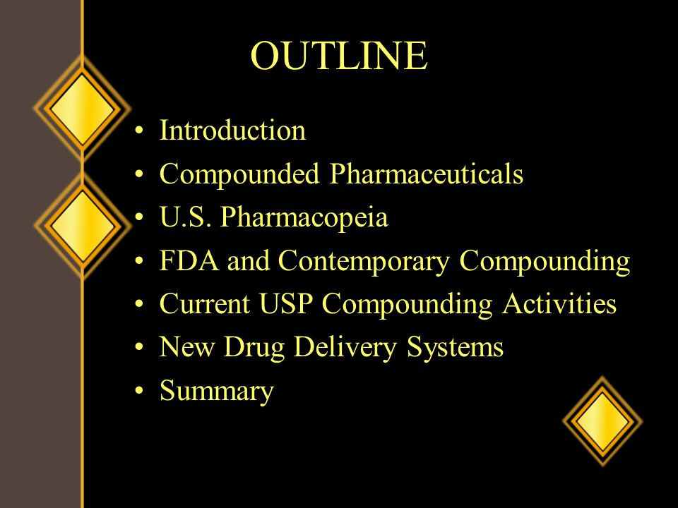 OUTLINE Introduction Compounded Pharmaceuticals U.S. Pharmacopeia FDA and Contemporary Compounding Current USP Compounding Activities New Drug Deliver