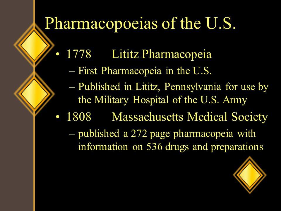 Pharmacopoeias of the U.S. 1778Lititz Pharmacopeia –First Pharmacopeia in the U.S. –Published in Lititz, Pennsylvania for use by the Military Hospital