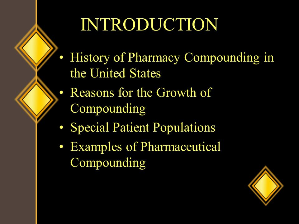 INTRODUCTION History of Pharmacy Compounding in the United States Reasons for the Growth of Compounding Special Patient Populations Examples of Pharma