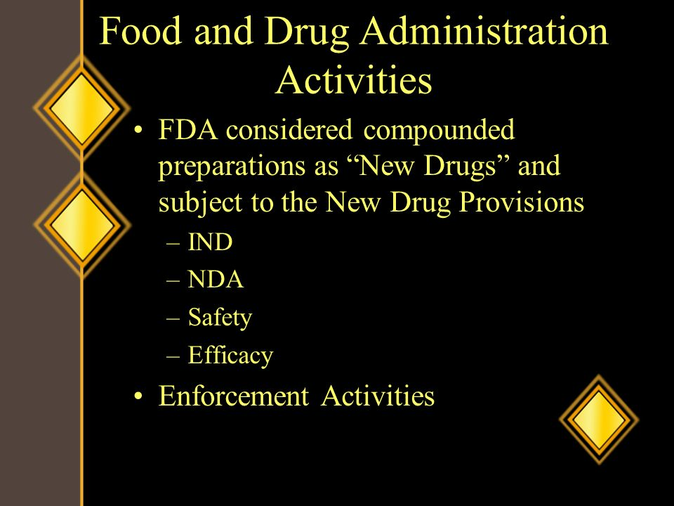 Food and Drug Administration Activities FDA considered compounded preparations as New Drugs and subject to the New Drug Provisions –IND –NDA –Safety –