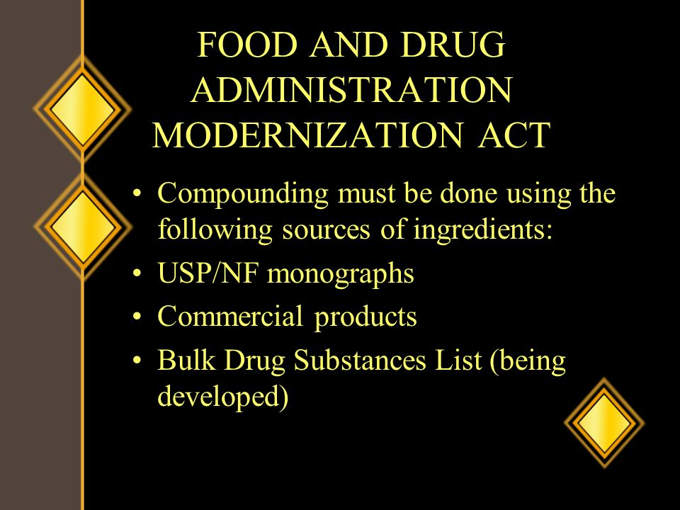 FOOD AND DRUG ADMINISTRATION MODERNIZATION ACT Compounding must be done using the following sources of ingredients: USP/NF monographs Commercial produ
