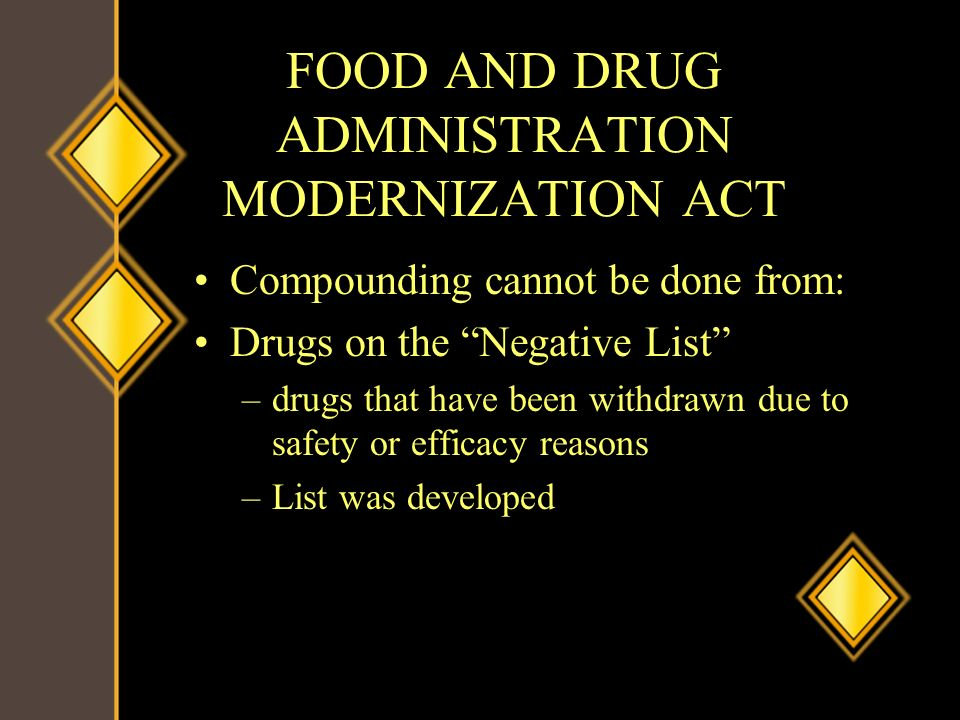 FOOD AND DRUG ADMINISTRATION MODERNIZATION ACT Compounding cannot be done from: Drugs on the Negative List –drugs that have been withdrawn due to safe