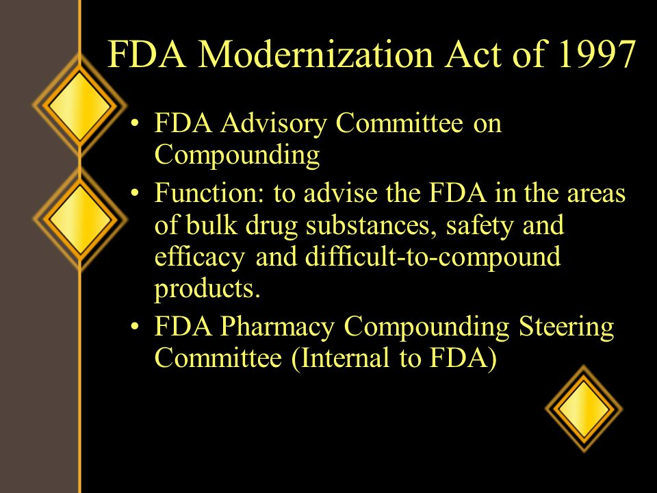 FDA Modernization Act of 1997 FDA Advisory Committee on Compounding Function: to advise the FDA in the areas of bulk drug substances, safety and effic