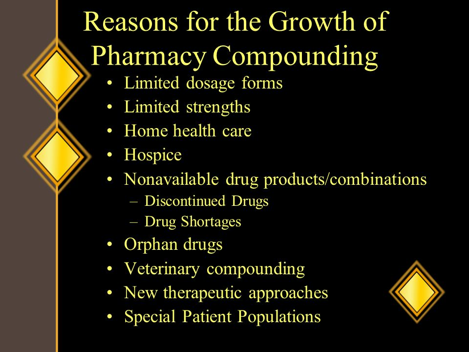 Reasons for the Growth of Pharmacy Compounding Limited dosage forms Limited strengths Home health care Hospice Nonavailable drug products/combinations