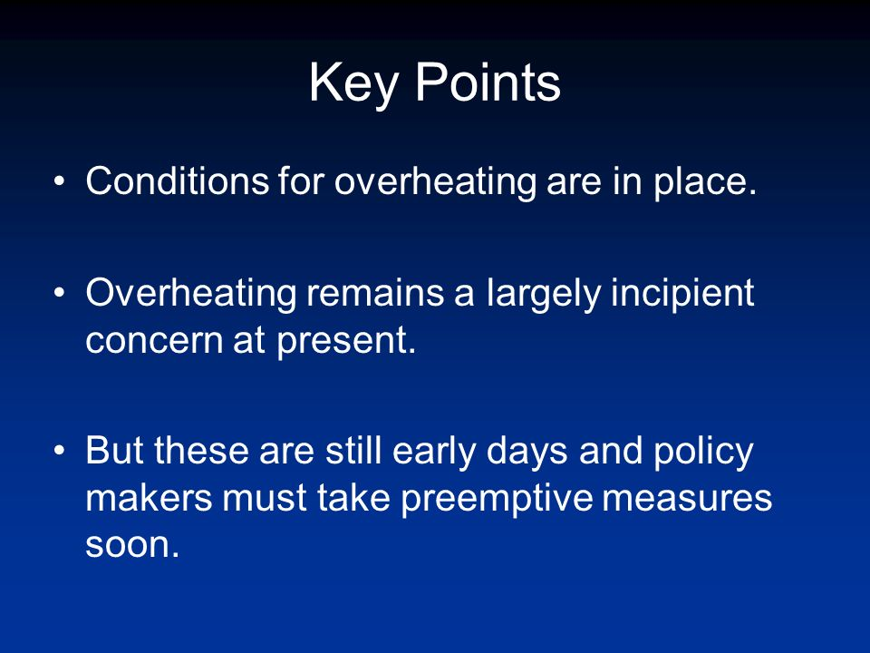 Key Points Conditions for overheating are in place. Overheating remains a largely incipient concern at present. But these are still early days and pol