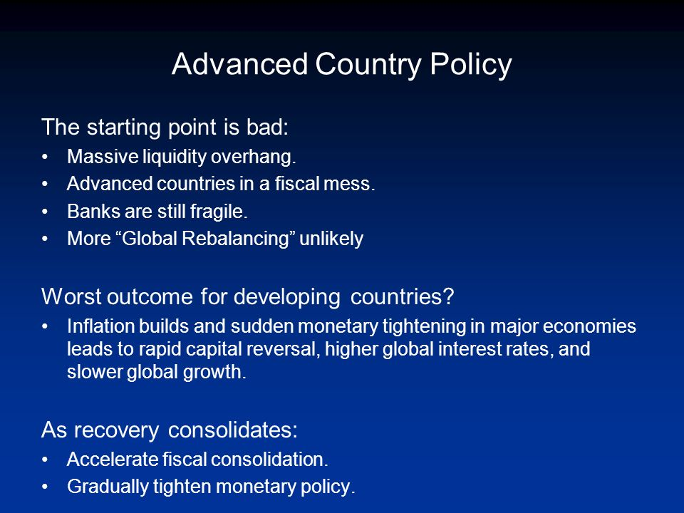 Advanced Country Policy The starting point is bad: Massive liquidity overhang. Advanced countries in a fiscal mess. Banks are still fragile. More Glob