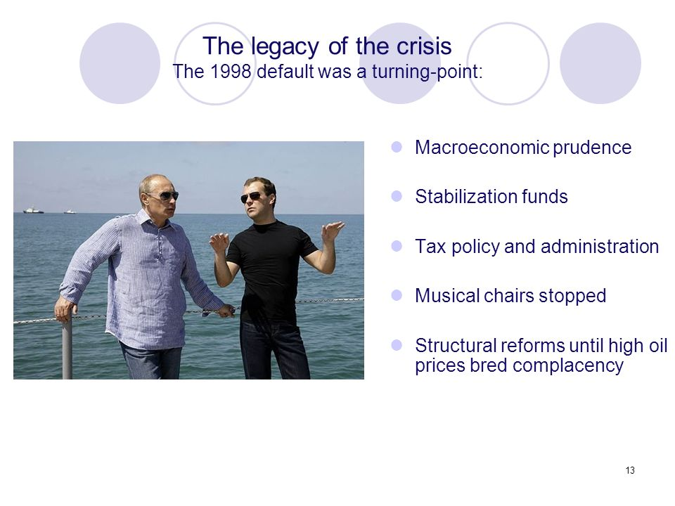 13 Macroeconomic prudence Stabilization funds Tax policy and administration Musical chairs stopped Structural reforms until high oil prices bred complacency The legacy of the crisis The 1998 default was a turning-point: