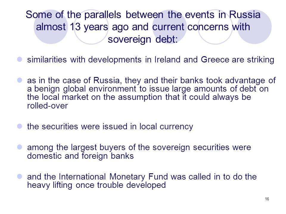 16 similarities with developments in Ireland and Greece are striking as in the case of Russia, they and their banks took advantage of a benign global environment to issue large amounts of debt on the local market on the assumption that it could always be rolled-over the securities were issued in local currency among the largest buyers of the sovereign securities were domestic and foreign banks and the International Monetary Fund was called in to do the heavy lifting once trouble developed Some of the parallels between the events in Russia almost 13 years ago and current concerns with sovereign debt: