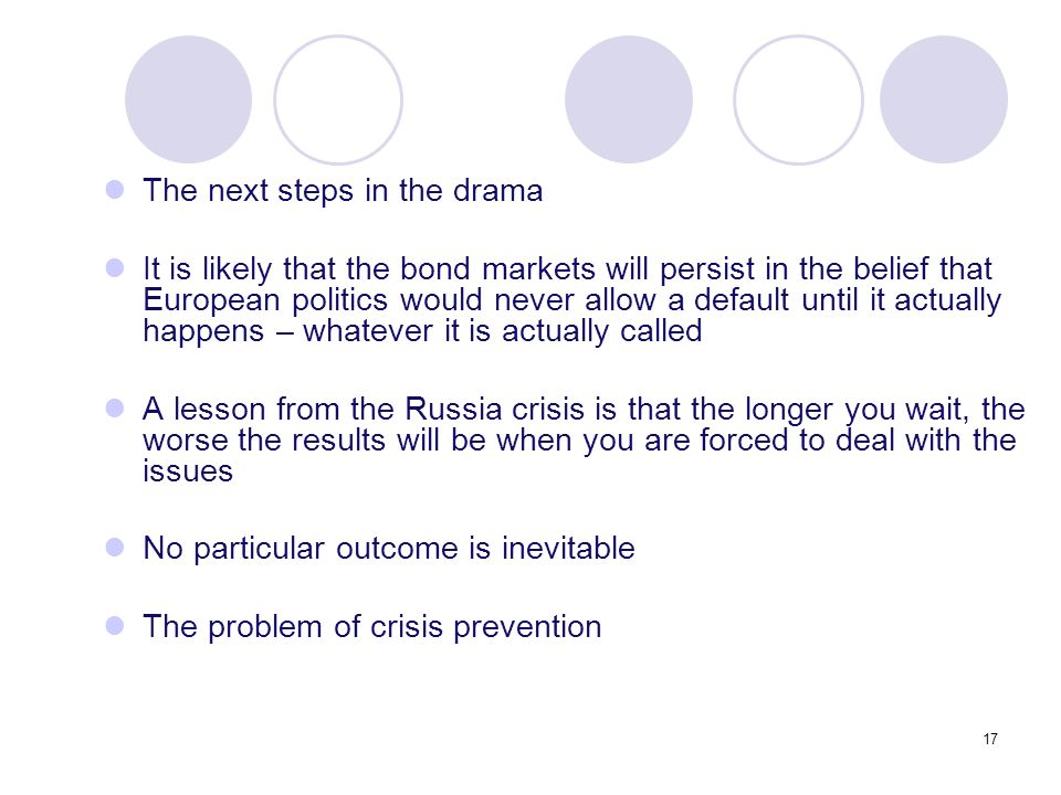 17 The next steps in the drama It is likely that the bond markets will persist in the belief that European politics would never allow a default until