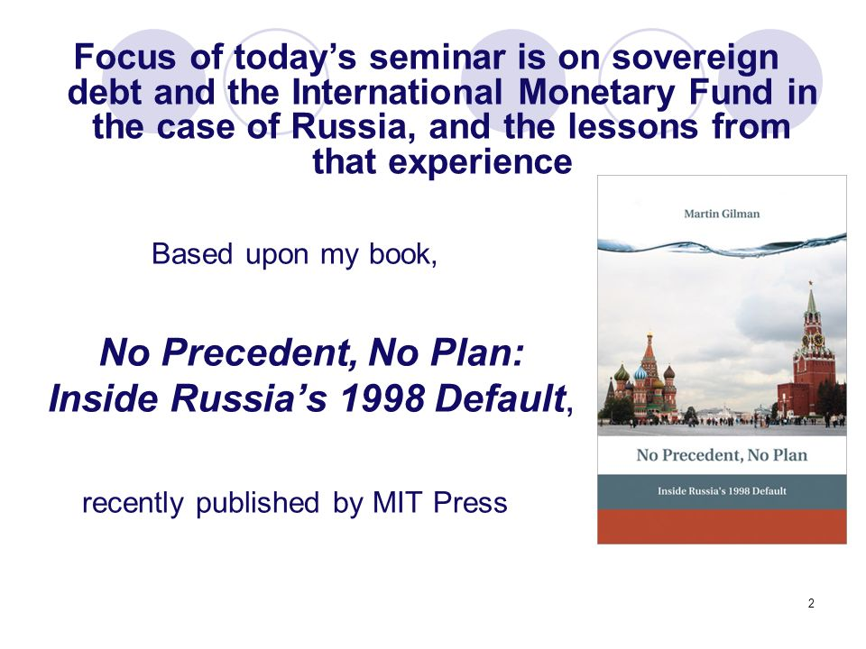 2 Based upon my book, No Precedent, No Plan: Inside Russias 1998 Default, recently published by MIT Press Focus of todays seminar is on sovereign debt