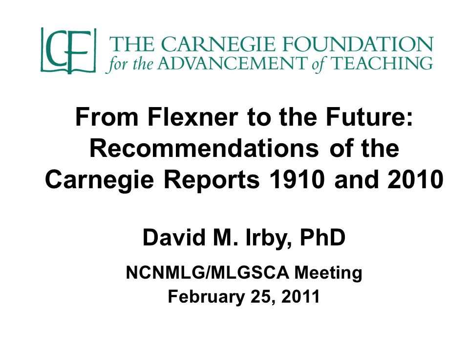 From Flexner to the Future: Recommendations of the Carnegie Reports 1910 and 2010 David M.