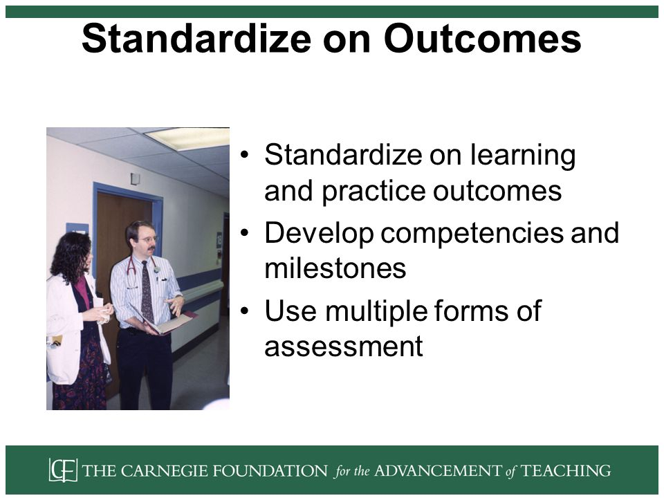 Standardize on Outcomes Standardize on learning and practice outcomes Develop competencies and milestones Use multiple forms of assessment