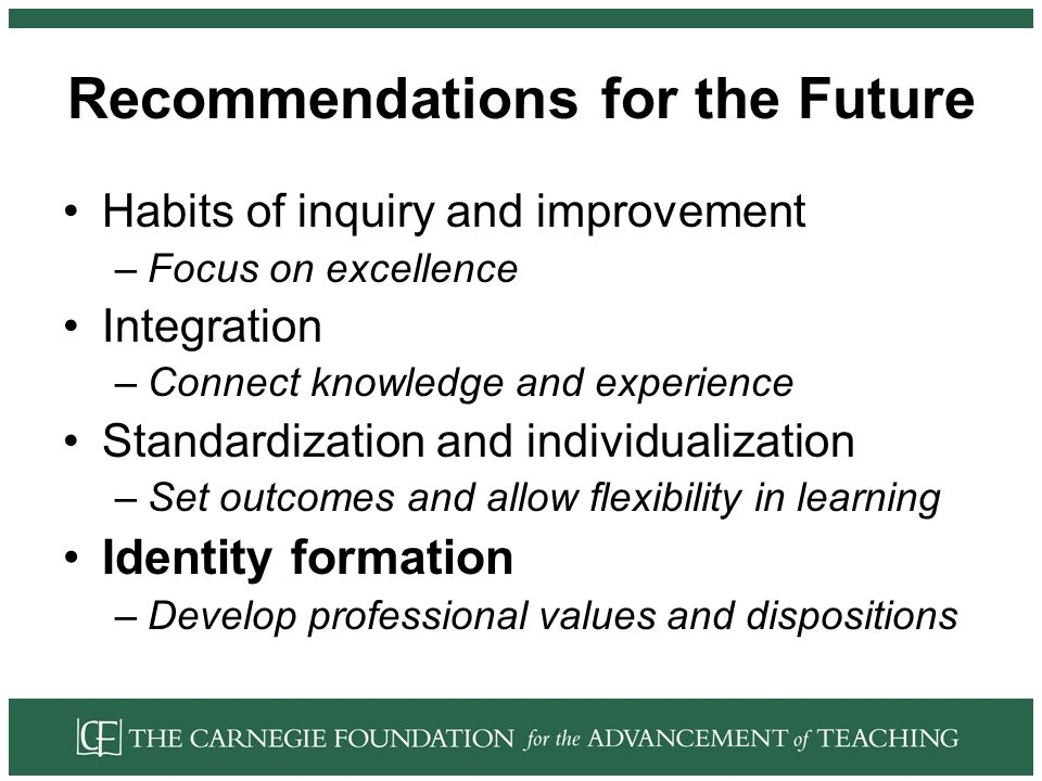 Recommendations for the Future Habits of inquiry and improvement –Focus on excellence Integration –Connect knowledge and experience Standardization and individualization –Set outcomes and allow flexibility in learning Identity formation –Develop professional values and dispositions