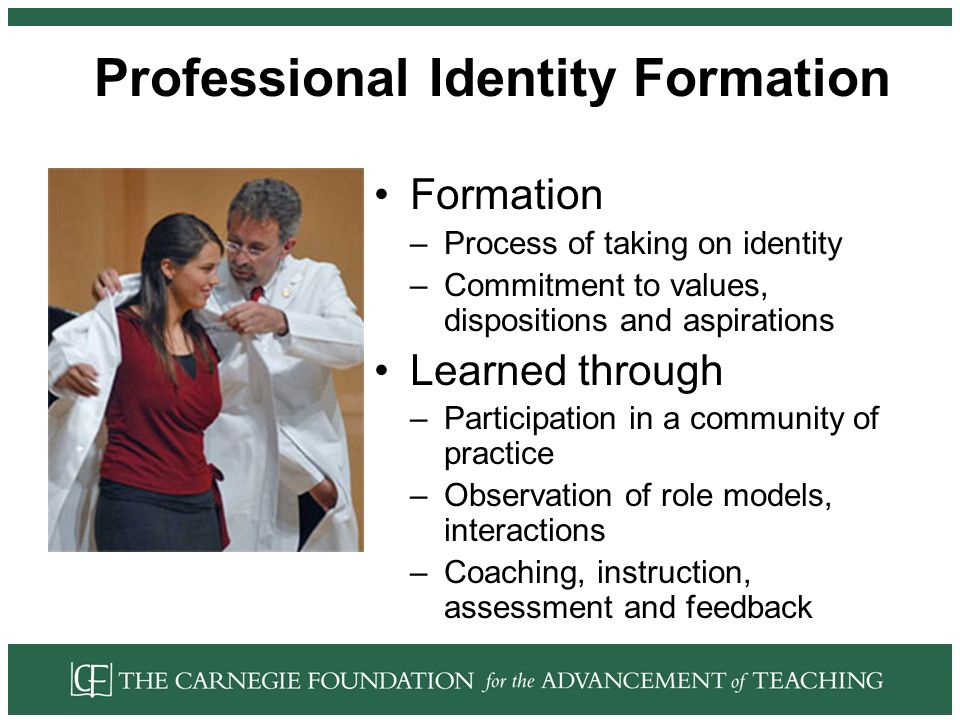 Professional Identity Formation Formation –Process of taking on identity –Commitment to values, dispositions and aspirations Learned through –Participation in a community of practice –Observation of role models, interactions –Coaching, instruction, assessment and feedback