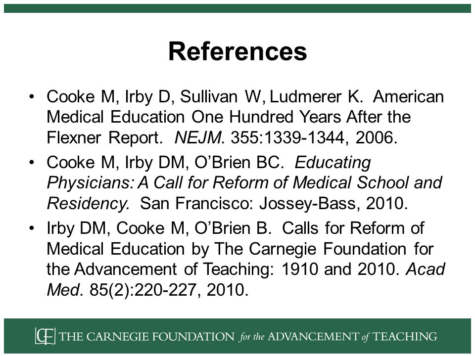 References Cooke M, Irby D, Sullivan W, Ludmerer K. American Medical Education One Hundred Years After the Flexner Report. NEJM. 355:1339-1344, 2006.