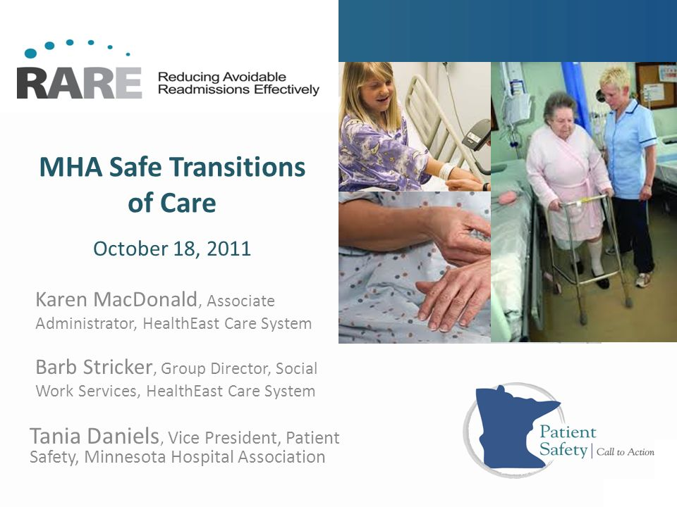 MHA Safe Transitions of Care Tania Daniels, Vice President, Patient Safety, Minnesota Hospital Association October 18, 2011 Karen MacDonald, Associate Administrator, HealthEast Care System Barb Stricker, Group Director, Social Work Services, HealthEast Care System