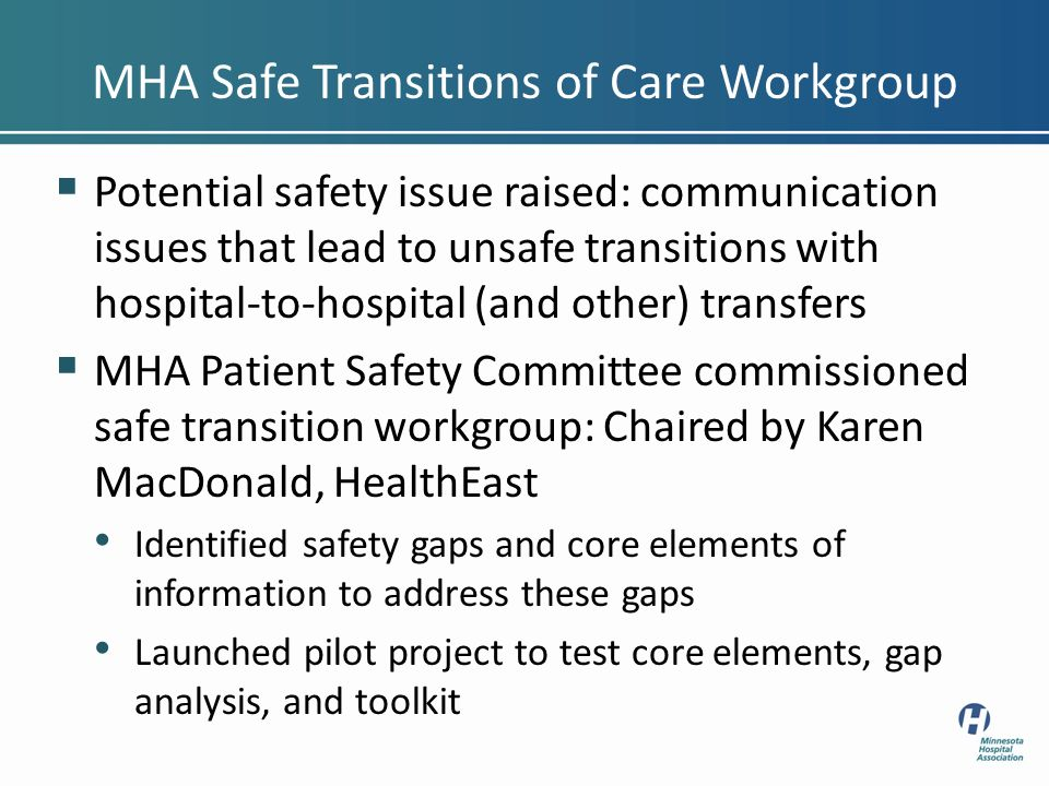 Potential safety issue raised: communication issues that lead to unsafe transitions with hospital-to-hospital (and other) transfers MHA Patient Safety Committee commissioned safe transition workgroup: Chaired by Karen MacDonald, HealthEast Identified safety gaps and core elements of information to address these gaps Launched pilot project to test core elements, gap analysis, and toolkit MHA Safe Transitions of Care Workgroup
