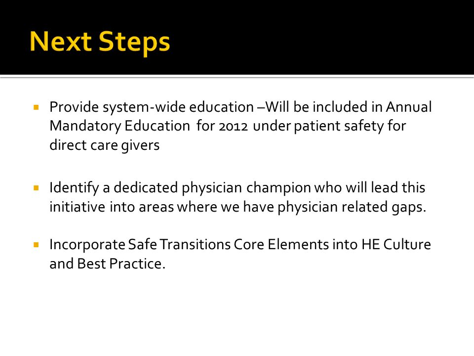 Provide system-wide education –Will be included in Annual Mandatory Education for 2012 under patient safety for direct care givers Identify a dedicated physician champion who will lead this initiative into areas where we have physician related gaps.